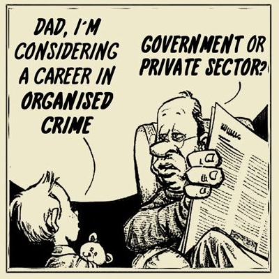 Boy: Dad, I'm considering a career in Organized Crime. Dad: Government or private sector?