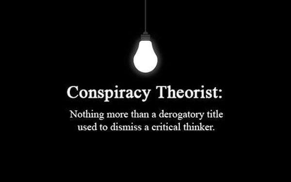 Conspiracy Theorist: Nothing more than a derogatory title used to dismiss a critical thinker.