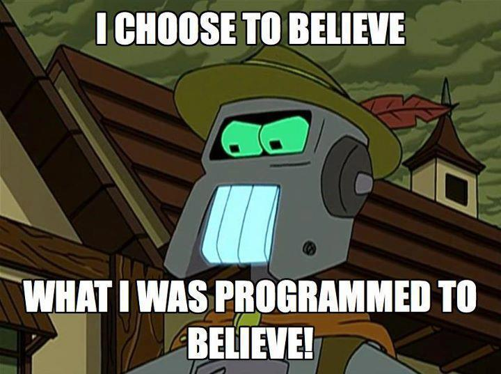 I choose to believe what I was programmed to believe!